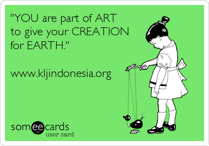 """""""YOU are part of ART to give your CREATION for EARTH.""""  www.kljindonesia.org"""