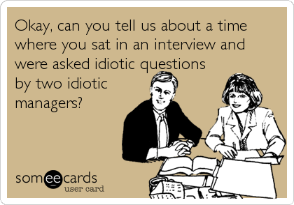 Okay, can you tell us about a time where you sat in an interview and were asked idiotic questions by two idiotic managers?