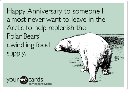 Happy Anniversary to someone I almost never want to leave in the Arctic to help replenish the