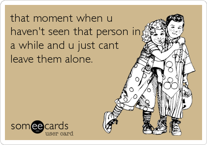 that moment when u haven't seen that person in a while and u just cant leave them alone.