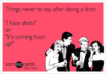 """Things never to say after doing a shot:    """"I hate shots"""" or """"It's coming back up!"""""""