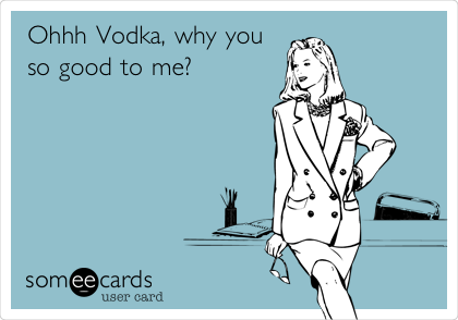 Ohhh Vodka, why you so good to me?