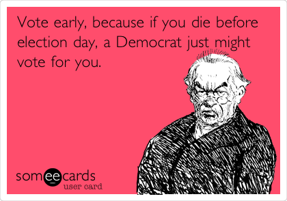 Vote early, because if you die before election day, a Democrat just might vote for you.