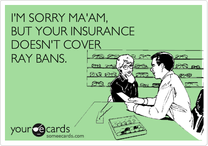 I'M SORRY MA'AM,  BUT YOUR INSURANCE DOESN'T COVER RAY BANS.