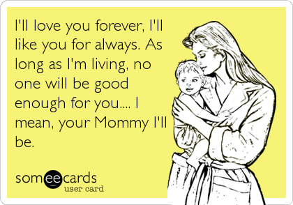 I'll love you forever, I'll like you for always. As long as I'm living, no one will be good enough for you.... I mean, your Mommy I'll be.