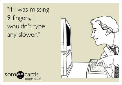 """""""If I was missing  9 fingers, I  wouldn't type any slower."""""""