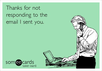Thanks for not  responding to the email I sent you.