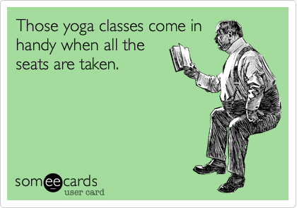 Those yoga classes come in handy when all the seats are taken.