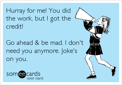 Hurray for me! You did the work, but I got the credit!   Go ahead & be mad. I don't need you anymore. Joke's on you.