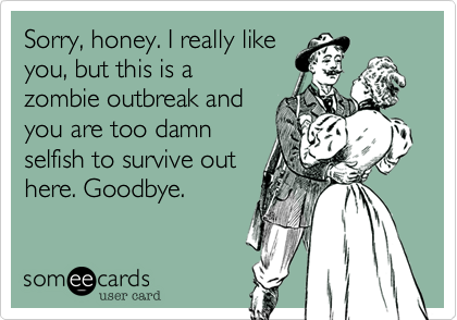 Sorry, honey. I really like you, but this is a zombie outbreak and  you are too damn selfish to survive out here. Goodbye.
