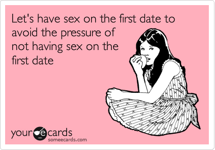 Let's have sex on the first date to avoid the pressure of not having sex on the first date