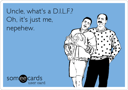 Uncle, what's a D.I.L.F.? Oh, it's just me, nepehew.