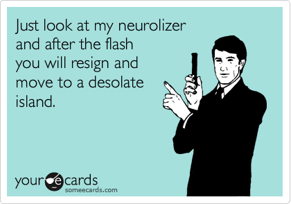 Just look at my neurolizer and after the flash you will resign and move to a desolate island.