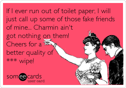If I ever run out of toilet paper, I will just call up some of those fake friends of mine... Charmin ain't got nothing on them!  Cheers for a better quality of *** wipe!