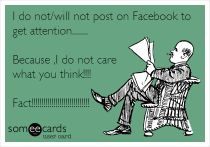 I do not/will not post on Facebook to get attention........  Because ,I do not care what you think!!!!  Fact!!!!!!!!!!!!!!!!!!!!!!!!!!!!!