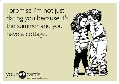 I promise i'm not just dating you becuase it's the summer and you have a cottage.