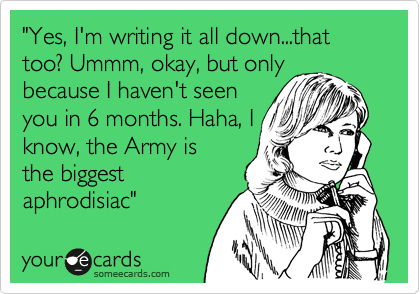 """""""Yes, I'm writing it all down...that too? Ummm, okay, but only because I haven't seen  you in 6 months. Haha, I know, the Army is the biggest aphrodisiac"""""""