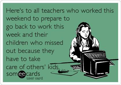 Here's to all teachers who worked this weekend to prepare to go back to work this week and their children who missed out because they have to take care of others' kids.