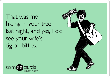 That was me hidingin the tree last night. And, yes, I did see yourwife's tig ol' bitties.