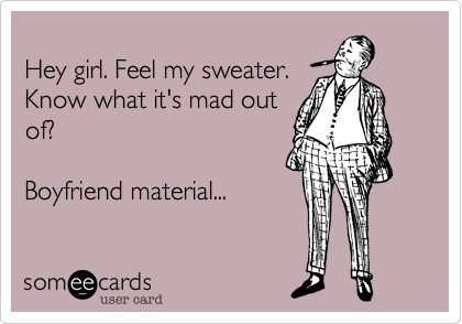 Hey girl. Feel my sweater.