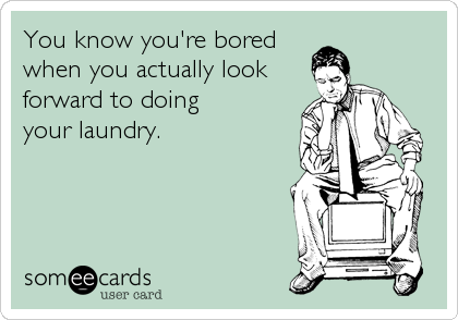 You know you're bored when you actually look forward to doing your laundry.