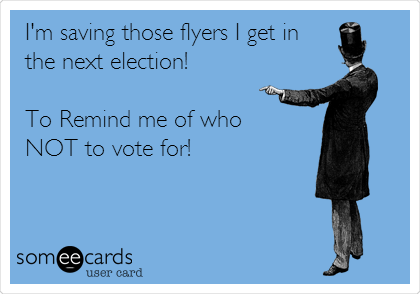 I'm saving those flyers I get in the next election!  To Remind me of who NOT to vote for!