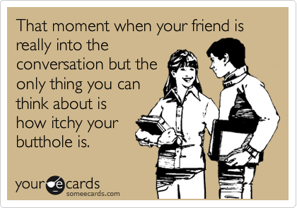 That moment when your friend is really into the conversation but the only thing you can think about is how itchy your butthole is.