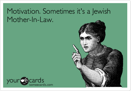 Motivation. Sometimes it's like a Jewish Mother-In-Law.