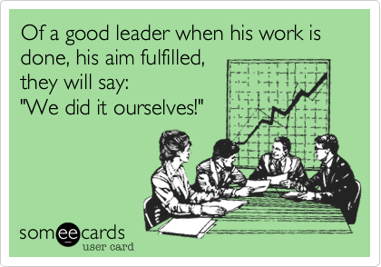 """Of a good leader when his work is done%2C his aim fulfilled%2C they will say%3A """"We did it ourselves!"""""""