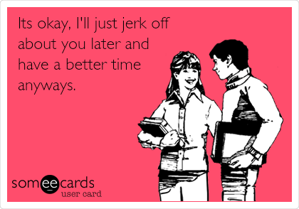 Its okay, I'll just jerk off about you later and have a better time anyways.