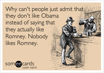 Why can't people just admit that they don't like Obama instead of saying that they actually like Romney. Nobody likes Romney.