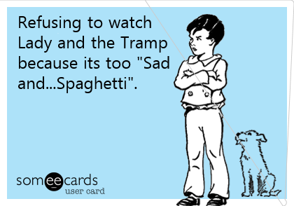 """Refusing to watch Lady and the Tramp because its too """"Sad and...Spaghetti""""."""