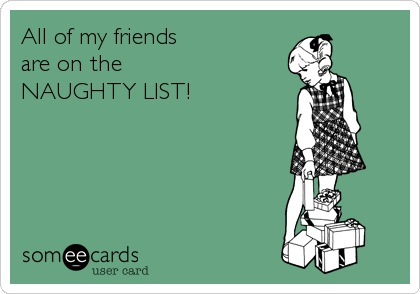 All of my friends are on the  NAUGHTY LIST!