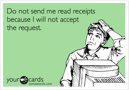 Do not send me read receipts because I will not accept the request.