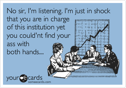 No sir, I'm listening. I'm just in shock  that you are in charge of this institution yet  you could'nt find your  ass with both hands....