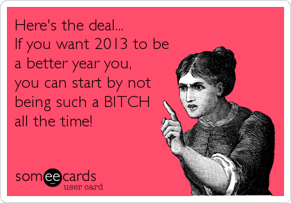 Here's the deal... If you want 2013 to be a better year you, you can start by not being such a BITCH  all the time!