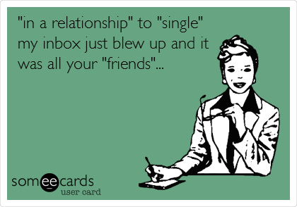 """in a relationship"" to ""single""  my inbox just blew up and it was all your ""friends""..."