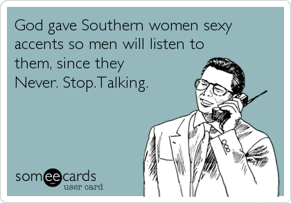 God gave Southern women sexy accents so men will listen to them, since they Never. Stop.Talking.