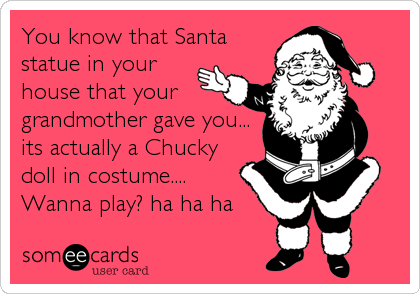 You know that Santa statue in yourhouse that yourgrandmother gave you...its actually a Chuckydoll in costume.... Wanna play? ha ha ha