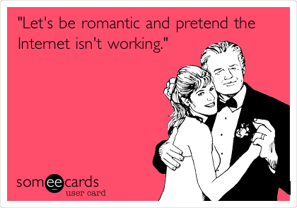 """""""Let's be romantic and pretend the Internet isn't working."""""""