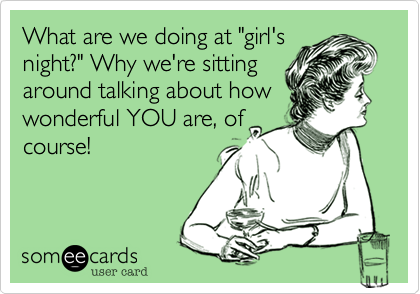 """What are we doing at """"girl'snight?"""" Why sitting aroundand talking about howwonderful YOU are. ofcourse!"""