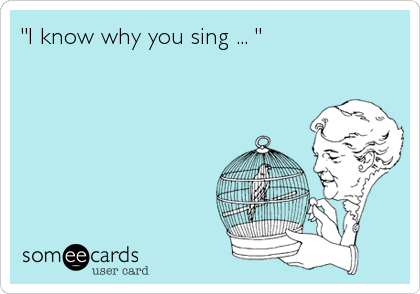 """I know why you sing ... """