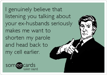 I genuinely believe that listening you talking about your ex-husbands seriously makes me want to shorten my parole and head back to my cell earlier.