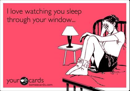 I love watching you sleep through your window...