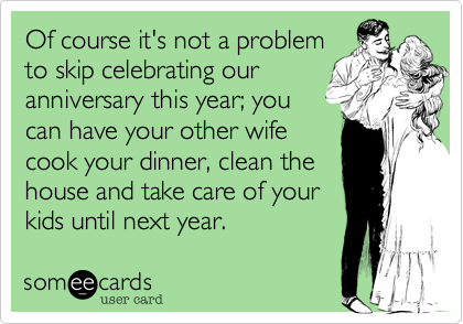 Of course it's not a problem to skip celebrating our anniversary this year; you can have your other wife cook your dinner, clean the house and take care of your kids until next year.