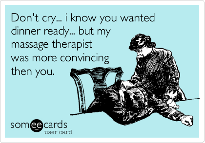 Don't cry... i know you wanted dinner ready... but my massage therapist  was more convincing then you.