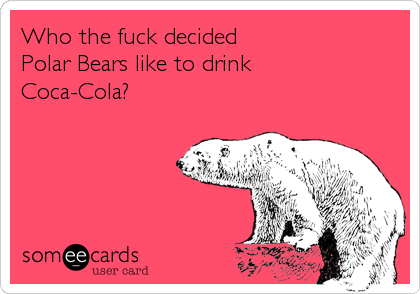 Who the fuck decided Polar Bears like to drink Coca-Cola?