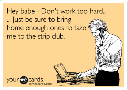 Hey babe - Don't work too hard...