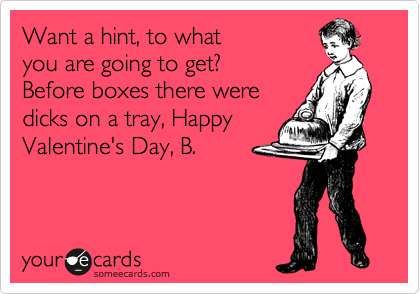 Want a hint, to what you are going to get?   Before boxes there were dicks on a tray, Happy Valentine's Day, B.