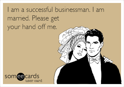 I am a successful businessman. I am married. Please get your hand off me.